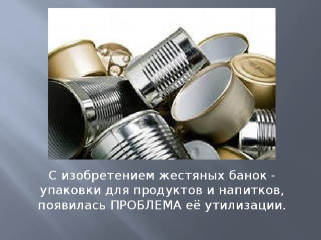 С изобретением жестяных банок - упаковки для продуктов и напитков, появилась ПРОБЛЕМА её утилизации.