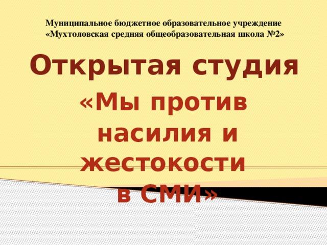 Муниципальное бюджетное образовательное учреждение  «Мухтоловская средняя общеобразовательная школа №2»   Открытая студия «Мы против насилия и жестокости в СМИ»     2014
