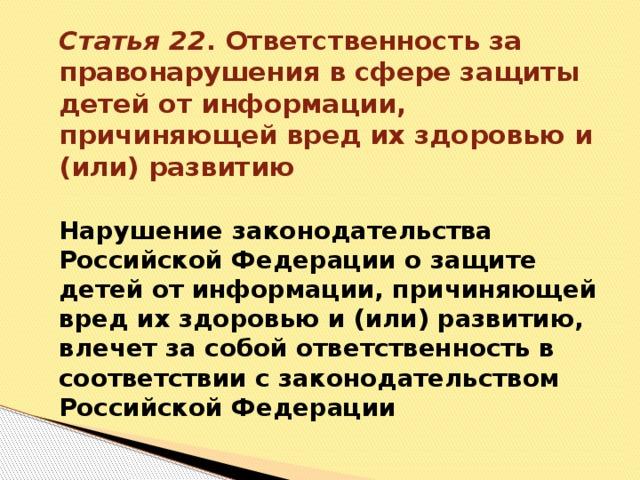 Статья 22 . Ответственность за правонарушения в сфере защиты детей от информации, причиняющей вред их здоровью и (или) развитию   Нарушение законодательства Российской Федерации о защите детей от информации, причиняющей вред их здоровью и (или) развитию, влечет за собой ответственность в соответствии с законодательством Российской Федерации