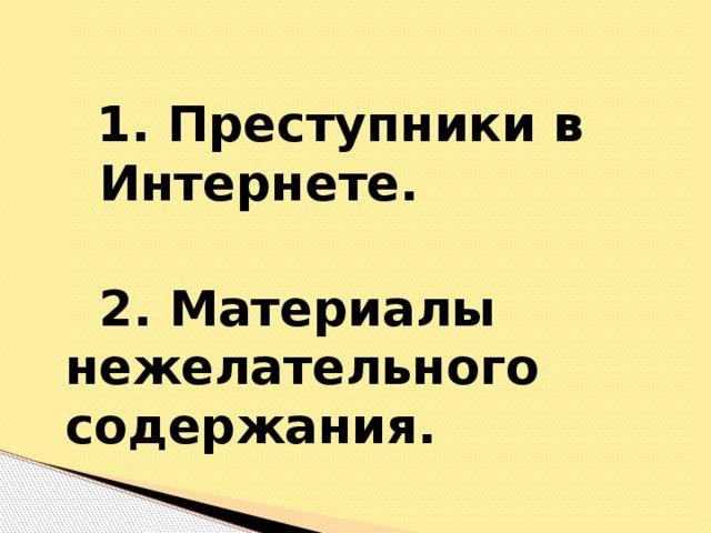 1. Преступники в   Интернете.    2. Материалы     нежелательного  содержания.