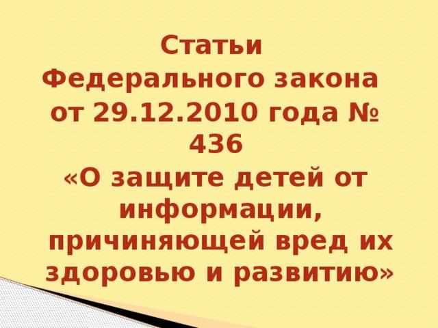 Статьи Федерального закона от 29.12.2010 года № 436 «О защите детей от информации, причиняющей вред их здоровью и развитию»