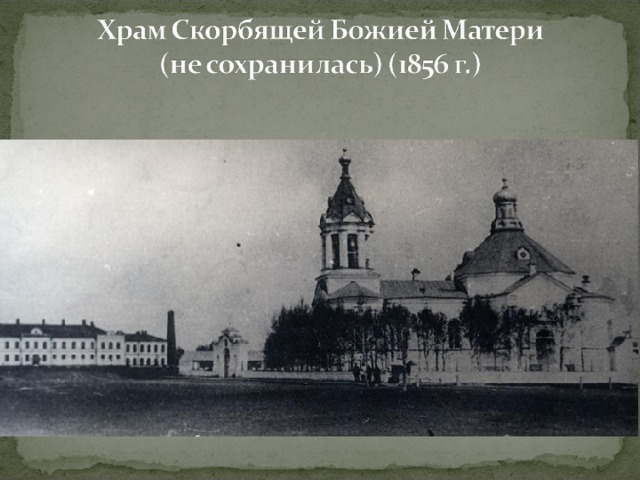 В 1856 году на месте деревянной Фроловской часовни была построена каменная церковь во имя иконы Скорбящей Божией Матери. Церковь построена на средства купца первой гильдии П.Е. Кузнецова. Церковь была построена в виде креста.