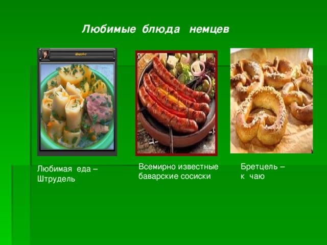 Любимые блюда немцев Всемирно известные баварские сосиски Бретцель – к чаю Любимая еда – Штрудель