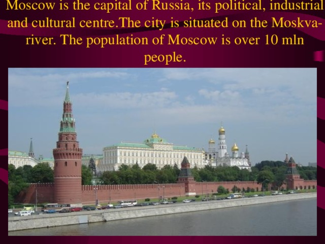 Moscow is the capital of Russia, its political, industrial and cultural centre.The city is situated on the Moskva-river. The population of Moscow is over 10 mln people.