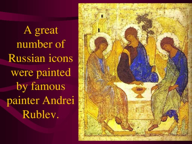 A great number of Russian icons were painted by famous painter Andrei Rublev.