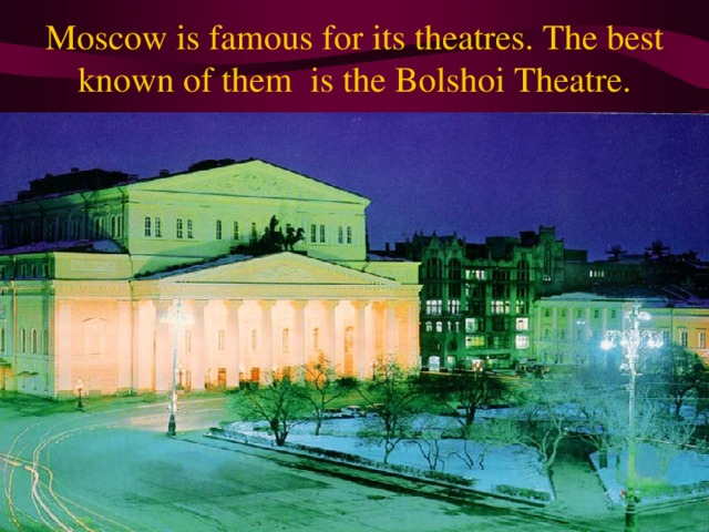Moscow is famous for its theatres. The best known of them is the Bolshoi Theatre.