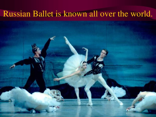 Russian Ballet is known all over the world.