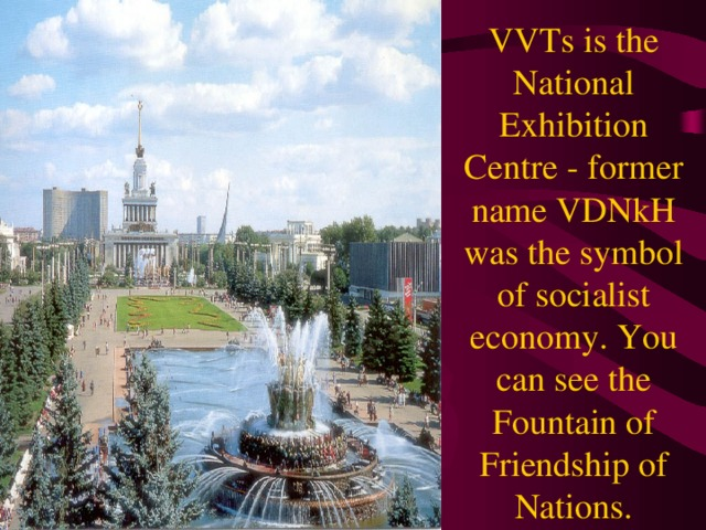 VVTs is the National Exhibition Centre - former name VDNkH was the symbol of socialist economy. You can see the Fountain of Friendship of Nations.