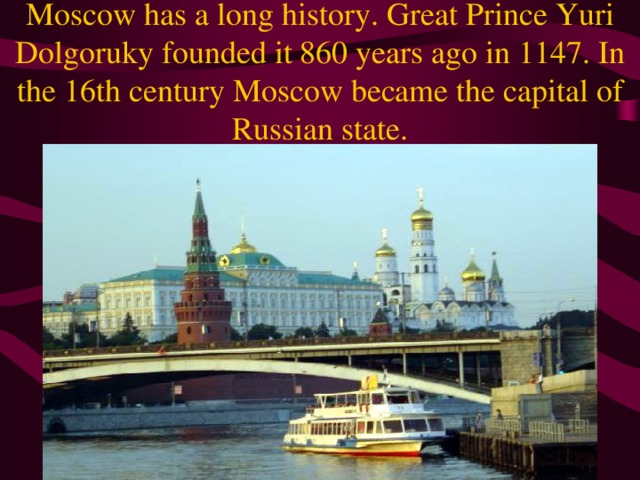 Moscow has a long history. Great Prince Yuri Dolgoruky founded it 860 years ago in 1147. In the 16th century Moscow became the capital of Russian state.