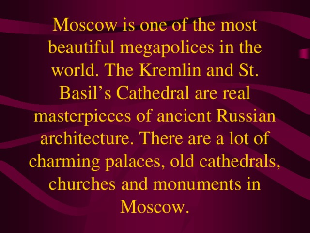 Moscow is one of the most beautiful megapolices in the world. The Kremlin and St. Basil's Cathedral are real masterpieces of ancient Russian architecture. There are a lot of charming palaces, old cathedrals, churches and monuments in Moscow.