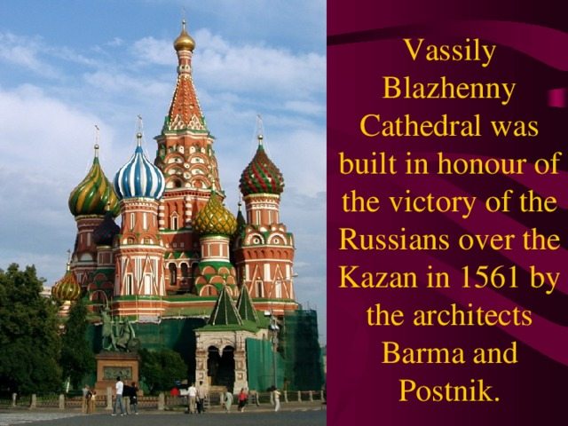 Vassily Blazhenny Cathedral was built in honour of the victory of the Russians over the Kazan in 1561 by the architects Barma and Postnik.