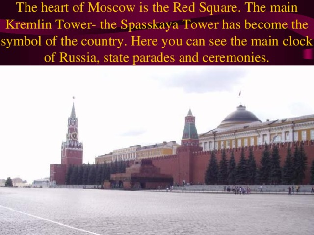 The heart of Moscow is the Red Square. The main Kremlin Tower- the Spasskaya Tower has become the symbol of the country. Here you can see the main clock of Russia, state parades and ceremonies.