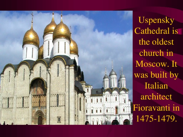 Uspensky Cathedral is the oldest church in Moscow. It was built by Italian architect Fioravanti in 1475-1479.