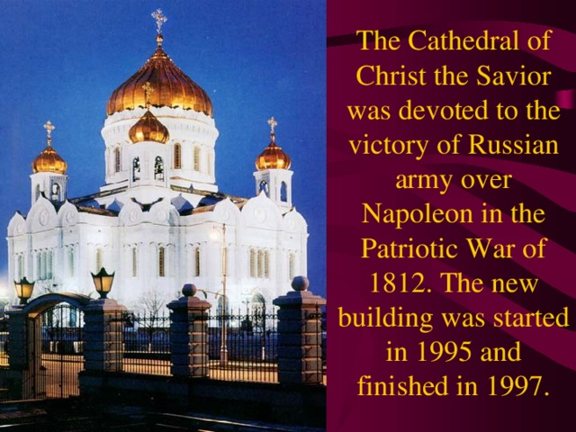The Cathedral of Christ the Savior was devoted to the victory of Russian army over Napoleon in the Patriotic War of 1812. The new building was started in 1995 and finished in 1997.