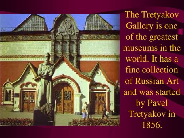 The Tretyakov Gallery is one of the greatest museums in the world. It has a fine collection of Russian Art and was started by Pavel Tretyakov in 1856.