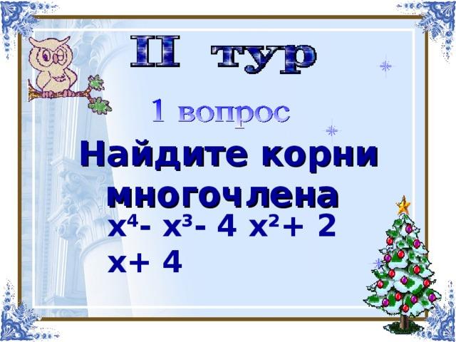 Найти корни многочлена   Найдите корни многочлена  х 4 -х 3 -4х 2 +2х+4 х 4 - х 3 - 4 х 2 + 2 х+ 4
