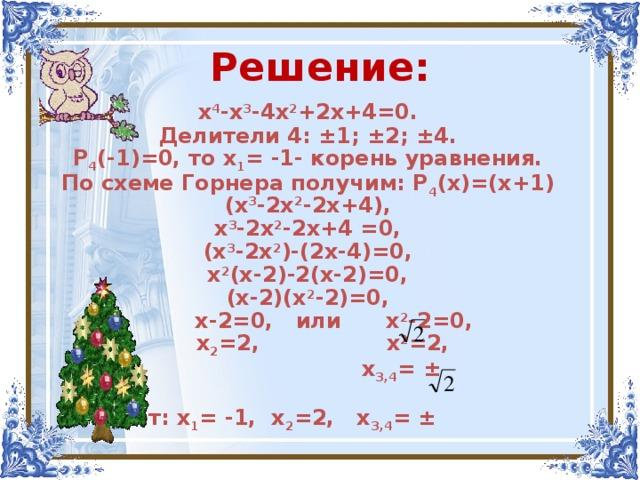 Решение: х 4 -х 3 -4х 2 +2х+4=0. Делители 4: ±1; ±2;  ±4. Р 4 (-1)=0, то х 1 =  -1- корень уравнения. По схеме Горнера получим: Р 4 (х)=(х+1)(х 3 -2х 2 -2х+4), х 3 -2х 2 -2х+4 =0, (х 3 -2х 2 )-(2х-4)=0, х 2 (х-2)-2(х-2)=0, (х-2)(х 2 -2)=0,  х-2=0, или  х 2 -2=0,  х 2 =2,  х 2 =2,  х 3,4 = ±  Ответ: х 1 =  -1, х 2 =2, х 3,4 = ±