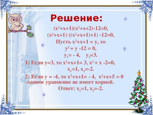 Решение: (х 2 +х+1)(х 2 +х+2)-12=0, (х 2 +х+1) ((х 2 +х+1)+1) -12=0, Пусть х 2 +х+1 = у, то у 2 + у -12 = 0, у 1 =  -  4, у 2 =3. 1) Если у=3, то х 2 +х+1= 3, х 2 + х -2=0, х 1 =1, х 2 =-2. 2) Если у  = -4, то х 2 +х+1=  -  4, х 2 +х+5 = 0  -данное уравнение не имеет корней. Ответ: х 1 =1, х 2 =-2.