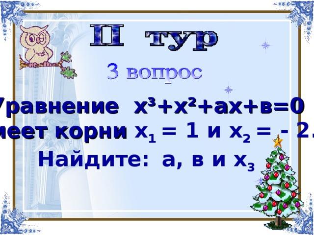 Найти корни многочлена   Уравнение х³+х²+ах+в=0 имеет корни х 1 = 1 и х 2 = - 2. Найдите:  а, в и х 3  х 4 -х 3 -4х 2 +2х+4