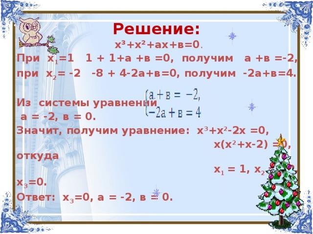 Решение: х³+х²+ах+в=0 . При х 1 =1 1 + 1+а +в =0, получим а +в =-2, при х 2 = -2 -8 + 4-2а+в=0, получим -2а+в=4.  Из системы уравнений  а = -2, в = 0. Значит, получим уравнение: х 3 +х 2 -2х =0,  х(х 2 +х-2) =0, откуда  х 1 = 1, х 2 = - 2, х 3 =0. Ответ: х 3 =0, а = -2, в = 0.