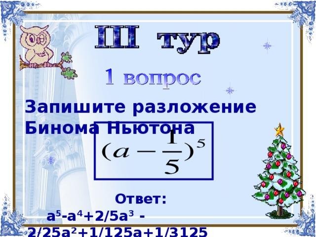 Найти корни многочлена   Запишите разложение Бинома  Ньютона  х 4 -х 3 -4х 2 +2х+4 Ответ:  a 5 -a 4 + 2/5 a 3 - 2/25а²+1/125а+1/3125