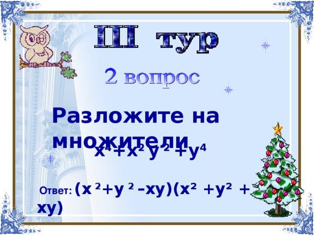 Найти корни многочлена   Разложите на множители х 4 -х 3 -4х 2 +2х+4  х 4 +х 2 у 2 +у 4  Ответ:  (х 2 +у 2 –ху)(х² +у² + ху)