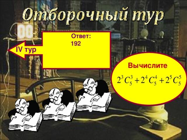 Ответ: 192   IV тур Вычислите
