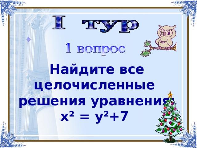Найдите все целочисленные решения уравнения: х² = у²+7