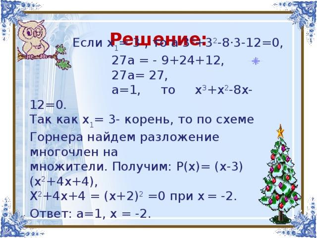 Решение:  Если х 1 = 3 , то а·3 3 +3 2 -8·3-12=0,  27а = - 9+24+12,  27а= 27,  а=1, то х 3 +х 2 -8х-12=0. Так как х 1 = 3- корень, то по схеме Горнера найдем разложение многочлен на множители. Получим: Р(х)= (х-3)(х 2 +4х+4), Х 2 +4х+4 = (х+2) 2 =0 при х  = - 2. Ответ: а=1, х  = - 2.