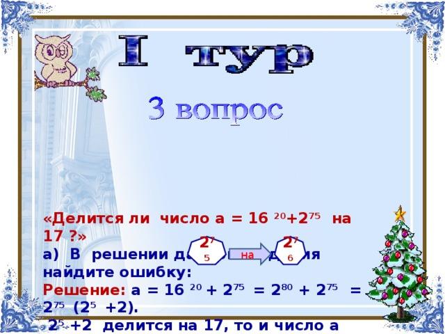 «Делится ли  число а = 16 20 +2 75   на 17 ?» а) В решении данного задания найдите ошибку: Решение: а = 16 20 + 2 75 = 2 80 + 2 75 = 2 75 (2 5 +2).  2 5 +2 делится на 17, то и число а разделится на 17.  б) Какую цифру в числе а нужно изменить, чтобы получить правильное решение?       2 76 2 75 на