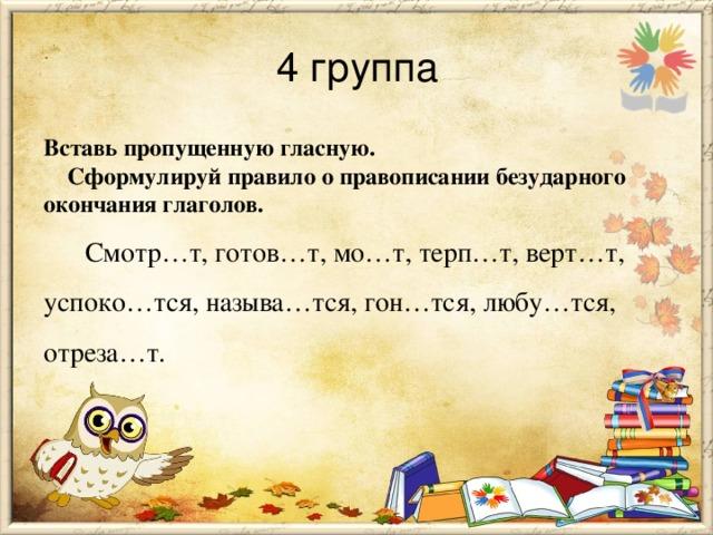 4 группа Вставь пропущенную гласную.  Сформулируй правило о правописании безударного окончания глаголов.  Смотр…т, готов…т, мо…т, терп…т, верт…т, успоко…тся, называ…тся, гон…тся, любу…тся, отреза…т.