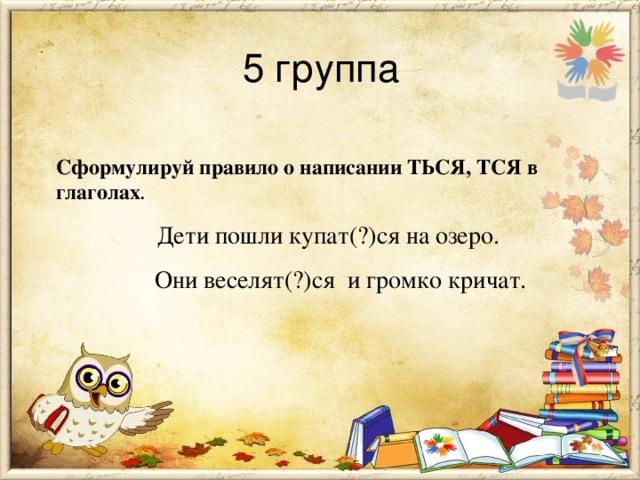 5 группа Сформулируй правило о написании ТЬСЯ, ТСЯ в глаголах .  Дети пошли купат(?)ся на озеро.  Они веселят(?)ся и громко кричат.