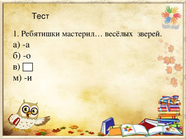 Тест 1. Ребятишки мастерил… весёлых зверей. а) -а б) -о в) м) -и