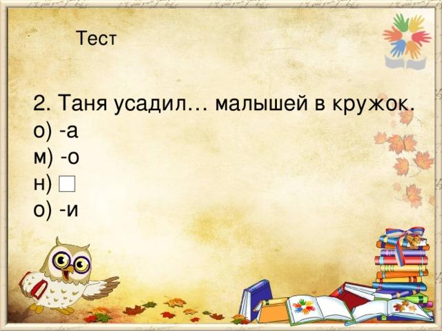 Тест 2. Таня усадил… малышей в кружок. о) -а м) -о н)  о) -и