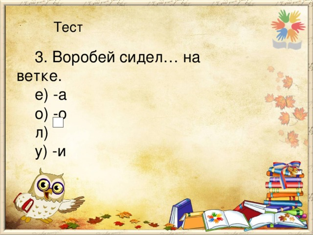 Тест 3. Воробей сидел… на ветке. е) -а о) -о л) у) -и