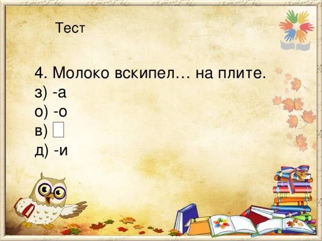 Тест 4. Молоко вскипел… на плите. з) -а о) -о в) д) -и