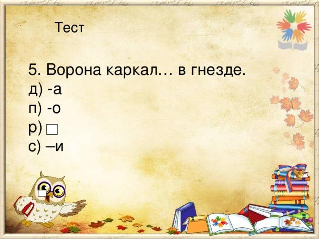 Тест 5. Ворона каркал… в гнезде. д) -а п) -о р) с) –и