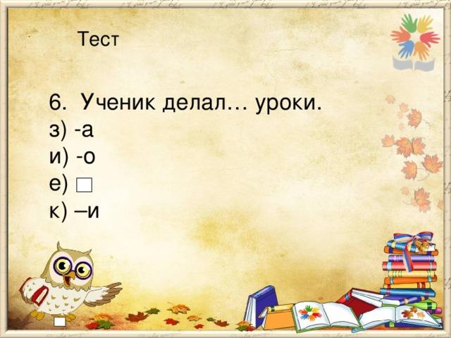 Тест 6. Ученик делал… уроки. з) -а и) -о е) к) –и