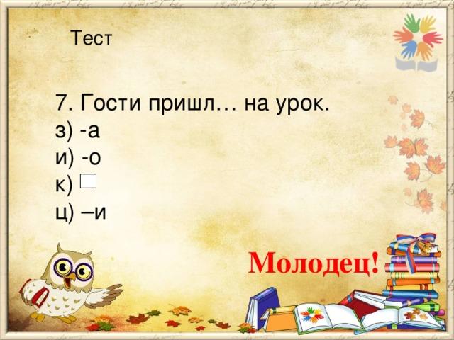 Тест 7. Гости пришл… на урок. з) -а и) -о к) ц) –и Молодец!