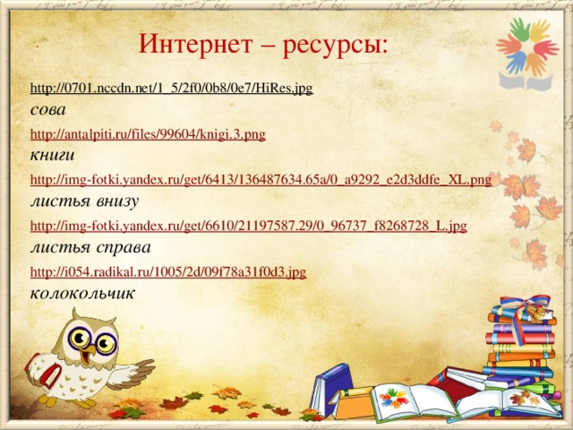 Интернет – ресурсы: http://0701.nccdn.net/1_5/2f0/0b8/0e7/HiRes.jpg  сова http://antalpiti.ru/files/99604/knigi.3.png книги http://img-fotki.yandex.ru/get/6413/136487634.65a/0_a9292_e2d3ddfe_XL.png листья внизу  http://img-fotki.yandex.ru/get/6610/21197587.29/0_96737_f8268728_L.jpg листья справа  http://i054.radikal.ru/1005/2d/09f78a31f0d3.jpg колокольчик