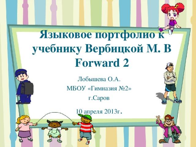 Языковое портфолио к учебнику Вербицкой М. В Forward 2 Лобышева О.А. МБОУ «Гимназия №2» г.Саров 10 апреля 2013г .