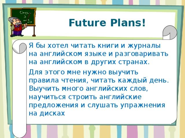 Future Plans! Я бы хотел читать книги и журналы на английском языке и разговаривать на английском в других странах. Для этого мне нужно выучить правила чтения, читать каждый день. Выучить много английских слов, научиться строить английские предложения и слушать упражнения на дисках
