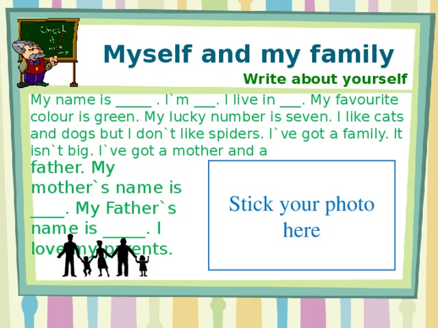Myself and my family Write about yourself My name is _____ . I`m ___. I live in ___. My favourite colour is green. My lucky number is seven. I like cats and dogs but I don`t like spiders. I`ve got a family. It isn`t big. I`ve got a mother and a father. My mother`s name is ____. My Father`s name is _____. I love my parents. Stick your photo here