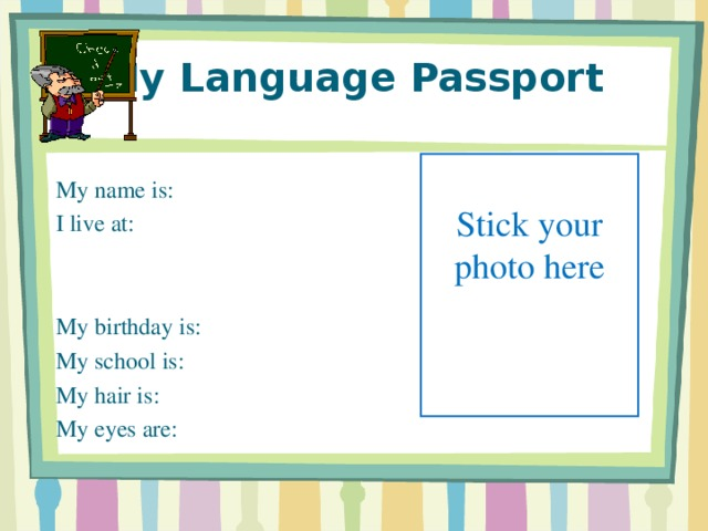 My Language Passport My name is:  I live at:  My birthday is:  My school is:   My hair is:  My eyes are:   Stick your photo here