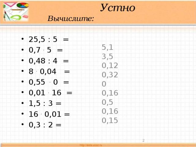 Устно  Вычислите: 25,5 : 5 = 0,7 . 5 = 0,48 : 4 = 8 . 0,04 = 0,55 . 0 = 0,01 . 16 = 1,5 : 3 = 16 . 0,01 = 0,3 : 2 = 5,1 3,5 0,12 0,32 0 0,16 0,5 0,16 0,15