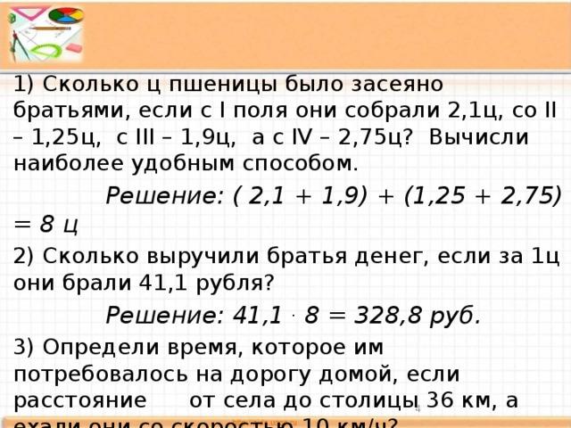 1) Сколько ц пшеницы было засеяно братьями, если с I поля они собрали 2,1ц, со II – 1,25ц, с III – 1,9ц, а с IV – 2,75ц? Вычисли наиболее удобным способом.  Решение: ( 2,1 + 1,9) + (1,25 + 2,75) = 8 ц 2) Сколько выручили братья денег, если за 1ц они брали 41,1 рубля?  Решение: 41,1 . 8 = 328,8 руб. 3) Определи время, которое им потребовалось на дорогу домой, если расстояние от села до столицы 36 км, а ехали они со скоростью 10 км/ч?  Решение: 36: 10 = 3,6 ч.