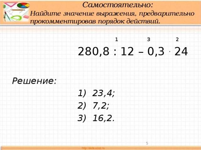 Самостоятельно:  Найдите значение выражения, предварительно прокомментировав порядок действий.  1 3 2  280,8 : 12 – 0,3 . 24 Решение:  1) 23,4;  2) 7,2;  3) 16,2.