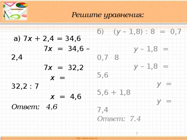 Решите уравнения:  а) 7 х + 2,4 = 34,6 б) ( у – 1,8) : 8 = 0,7  7 х = 34,6 – 2,4  у – 1,8 = 0,7 . 8  7 х = 32,2  у – 1,8 = 5,6   х = 32,2 : 7  у = 5,6 + 1,8  х = 4,6  у = 7,4 Ответ: 4,6 Ответ: 7,4