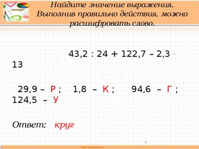 Найдите значение выражения. Выполнив правильно действия, можно расшифровать слово.    43,2 : 24 + 122,7 – 2,3 . 13  29,9 – Р ; 1,8 – К ; 94,6 – Г ; 124,5 – У Ответ: круг
