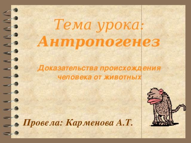 Тема урока: Антропогенез Доказательства происхождения человека от животных Провела: Карменова А.Т.
